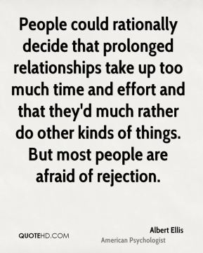 Albert Ellis - People could rationally decide that prolonged relationships take up too much time and effort and that they'd much rather do other kinds of things. But most people are afraid of rejection.