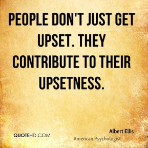 Albert Ellis - People don't just get upset. They contribute to their upsetness.