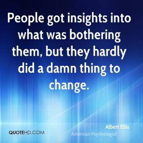 Albert Ellis - People got insights into what was bothering them, but they hardly did a damn thing to change.