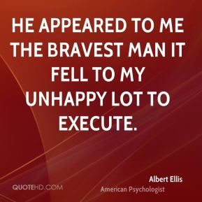 Albert Ellis - He appeared to me the bravest man it fell to my unhappy lot to execute.