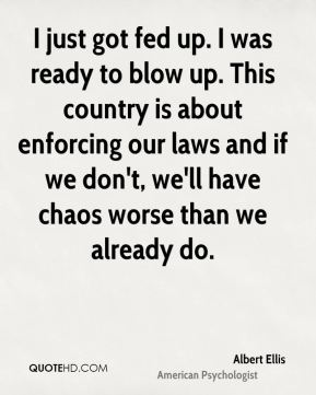 Albert Ellis - I just got fed up. I was ready to blow up. This country is about enforcing our laws and if we don't, we'll have chaos worse than we already do.