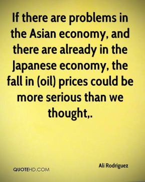 If there are problems in the Asian economy, and there are already in the Japanese economy, the fall in (oil) prices could be more serious than we thought.