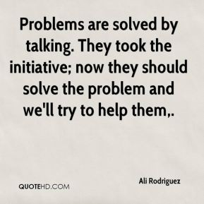 Ali Rodriguez - Problems are solved by talking. They took the initiative; now they should solve the problem and we'll try to help them.