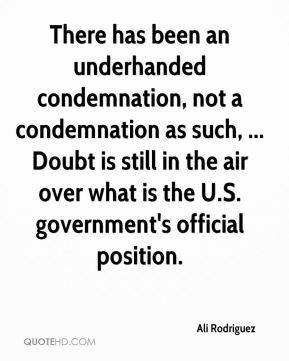 Ali Rodriguez - There has been an underhanded condemnation, not a condemnation as such, ... Doubt is still in the air over what is the U.S. government's official position.
