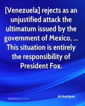 Ali Rodriguez - [Venezuela] rejects as an unjustified attack the ultimatum issued by the government of Mexico, ... This situation is entirely the responsibility of President Fox.