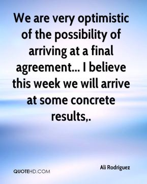We are very optimistic of the possibility of arriving at a final agreement... I believe this week we will arrive at some concrete results.