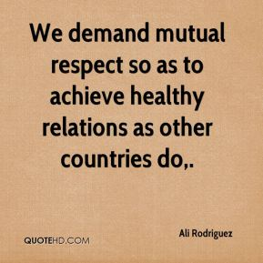 We demand mutual respect so as to achieve healthy relations as other countries do.