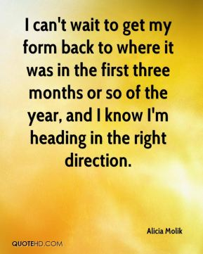 I can't wait to get my form back to where it was in the first three months or so of the year, and I know I'm heading in the right direction.