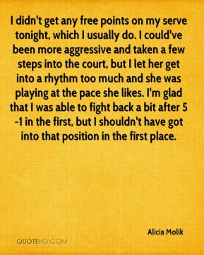I didn't get any free points on my serve tonight, which I usually do. I could've been more aggressive and taken a few steps into the court, but I let her get into a rhythm too much and she was playing at the pace she likes. I'm glad that I was able to fight back a bit after 5-1 in the first, but I shouldn't have got into that position in the first place.