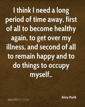 I think I need a long period of time away, first of all to become healthy again, to get over my illness, and second of all to remain happy and to do things to occupy myself.
