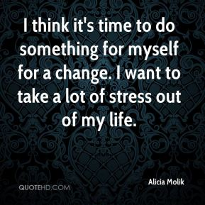 I think it's time to do something for myself for a change. I want to take a lot of stress out of my life.