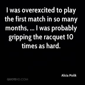 I was overexcited to play the first match in so many months, ... I was probably gripping the racquet 10 times as hard.