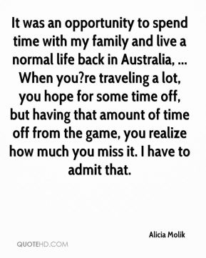 It was an opportunity to spend time with my family and live a normal life back in Australia, ... When you?re traveling a lot, you hope for some time off, but having that amount of time off from the game, you realize how much you miss it. I have to admit that.