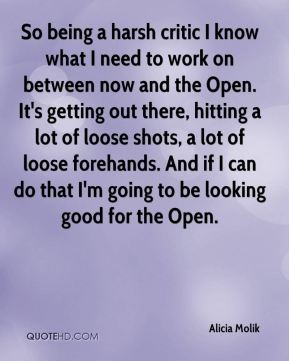 Alicia Molik - So being a harsh critic I know what I need to work on between now and the Open. It's getting out there, hitting a lot of loose shots, a lot of loose forehands. And if I can do that I'm going to be looking good for the Open.