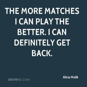 Alicia Molik - The more matches I can play the better. I can definitely get back.
