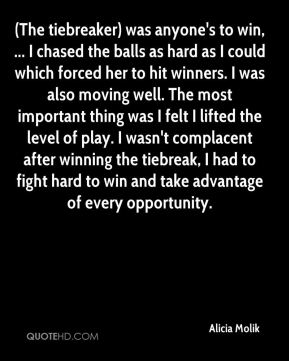 (The tiebreaker) was anyone's to win, ... I chased the balls as hard as I could which forced her to hit winners. I was also moving well. The most important thing was I felt I lifted the level of play. I wasn't complacent after winning the tiebreak, I had to fight hard to win and take advantage of every opportunity.