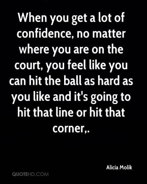 When you get a lot of confidence, no matter where you are on the court, you feel like you can hit the ball as hard as you like and it's going to hit that line or hit that corner.