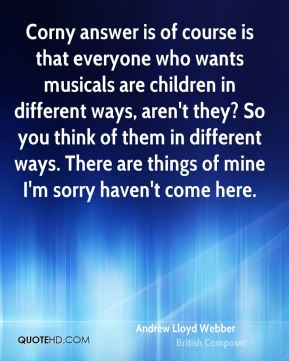 Corny answer is of course is that everyone who wants musicals are children in different ways, aren't they? So you think of them in different ways. There are things of mine I'm sorry haven't come here.