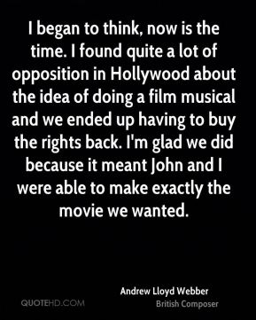 I began to think, now is the time. I found quite a lot of opposition in Hollywood about the idea of doing a film musical and we ended up having to buy the rights back. I'm glad we did because it meant John and I were able to make exactly the movie we wanted.