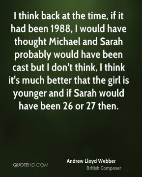 I think back at the time, if it had been 1988, I would have thought Michael and Sarah probably would have been cast but I don't think, I think it's much better that the girl is younger and if Sarah would have been 26 or 27 then.