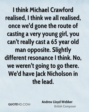 Andrew Lloyd Webber - I think Michael Crawford realised, I think we all realised, once we'd gone the route of casting a very young girl, you can't really cast a 65 year old man opposite. Slightly different resonance I think. No, we weren't going to go there. We'd have Jack Nicholson in the lead.