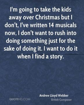 I'm going to take the kids away over Christmas but I don't, I've written 14 musicals now, I don't want to rush into doing something just for the sake of doing it. I want to do it when I find a story.