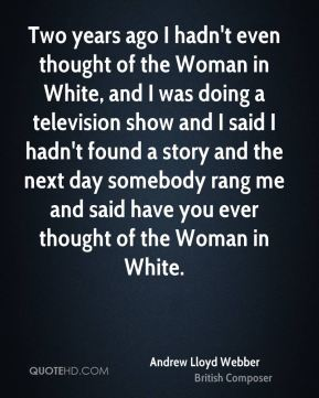 Two years ago I hadn't even thought of the Woman in White, and I was doing a television show and I said I hadn't found a story and the next day somebody rang me and said have you ever thought of the Woman in White.
