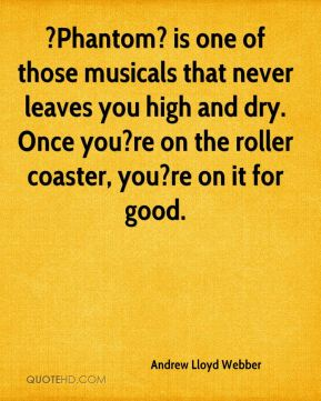 Andrew Lloyd Webber - ?Phantom? is one of those musicals that never leaves you high and dry. Once you?re on the roller coaster, you?re on it for good.