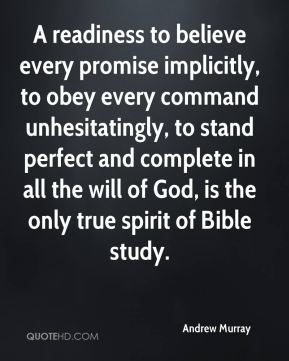 A readiness to believe every promise implicitly, to obey every command unhesitatingly, to stand perfect and complete in all the will of God, is the only true spirit of Bible study.