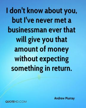 I don't know about you, but I've never met a businessman ever that will give you that amount of money without expecting something in return.