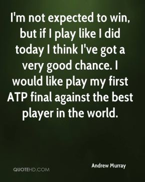 I'm not expected to win, but if I play like I did today I think I've got a very good chance. I would like play my first ATP final against the best player in the world.