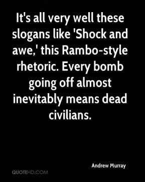 It's all very well these slogans like 'Shock and awe,' this Rambo-style rhetoric. Every bomb going off almost inevitably means dead civilians.