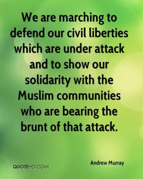 We are marching to defend our civil liberties which are under attack and to show our solidarity with the Muslim communities who are bearing the brunt of that attack.