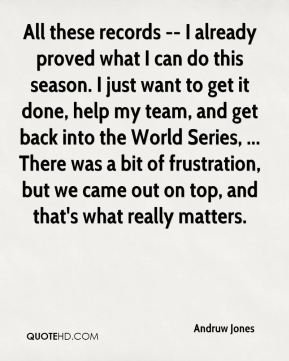 All these records -- I already proved what I can do this season. I just want to get it done, help my team, and get back into the World Series, ... There was a bit of frustration, but we came out on top, and that's what really matters.