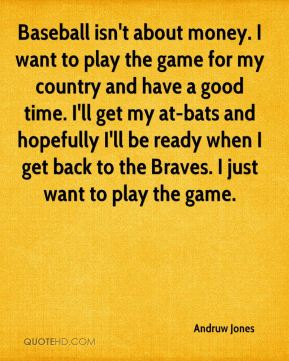 Andruw Jones - Baseball isn't about money. I want to play the game for my country and have a good time. I'll get my at-bats and hopefully I'll be ready when I get back to the Braves. I just want to play the game.