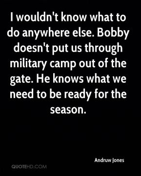 Andruw Jones - I wouldn't know what to do anywhere else. Bobby doesn't put us through military camp out of the gate. He knows what we need to be ready for the season.