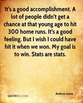 It's a good accomplishment. A lot of people didn't get a chance at that young age to hit 300 home runs. It's a good feeling. But I wish I could have hit it when we won. My goal is to win. Stats are stats.