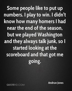 Some people like to put up numbers. I play to win. I didn't know how many homers I had near the end of the season, but we played Washington and they always talk junk, so I started looking at the scoreboard and that got me going.