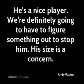 Andy Palmer - He's a nice player. We're definitely going to have to figure something out to stop him. His size is a concern.
