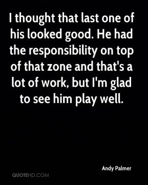 I thought that last one of his looked good. He had the responsibility on top of that zone and that's a lot of work, but I'm glad to see him play well.