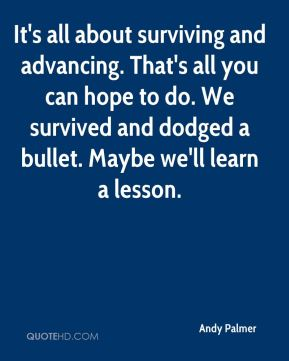 It's all about surviving and advancing. That's all you can hope to do. We survived and dodged a bullet. Maybe we'll learn a lesson.