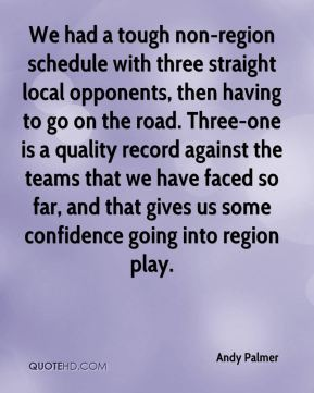 We had a tough non-region schedule with three straight local opponents, then having to go on the road. Three-one is a quality record against the teams that we have faced so far, and that gives us some confidence going into region play.