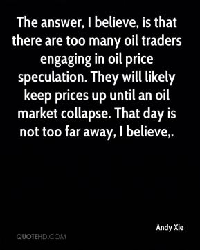 Andy Xie - The answer, I believe, is that there are too many oil traders engaging in oil price speculation. They will likely keep prices up until an oil market collapse. That day is not too far away, I believe.