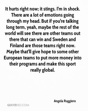 Angela Ruggiero - It hurts right now; it stings. I'm in shock. There are a lot of emotions going through my head. But if you're talking long term, yeah, maybe the rest of the world will see there are other teams out there that can win and Sweden and Finland are those teams right now. Maybe that'll give hope to some other European teams to put more money into their programs and make this sport really global.
