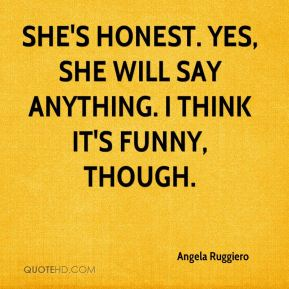 Angela Ruggiero - She's honest. Yes, she will say anything. I think it's funny, though.