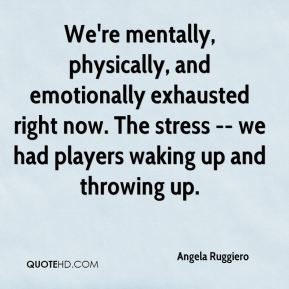 Angela Ruggiero - We're mentally, physically, and emotionally exhausted right now. The stress -- we had players waking up and throwing up.