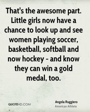 Angela Ruggiero - That's the awesome part. Little girls now have a chance to look up and see women playing soccer, basketball, softball and now hockey - and know they can win a gold medal, too.