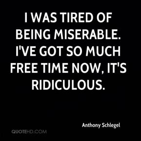 Anthony Schlegel - I was tired of being miserable. I've got so much free time now, it's ridiculous.