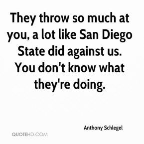 Anthony Schlegel - They throw so much at you, a lot like San Diego State did against us. You don't know what they're doing.