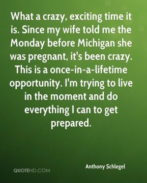 What a crazy, exciting time it is. Since my wife told me the Monday before Michigan she was pregnant, it's been crazy. This is a once-in-a-lifetime opportunity. I'm trying to live in the moment and do everything I can to get prepared.